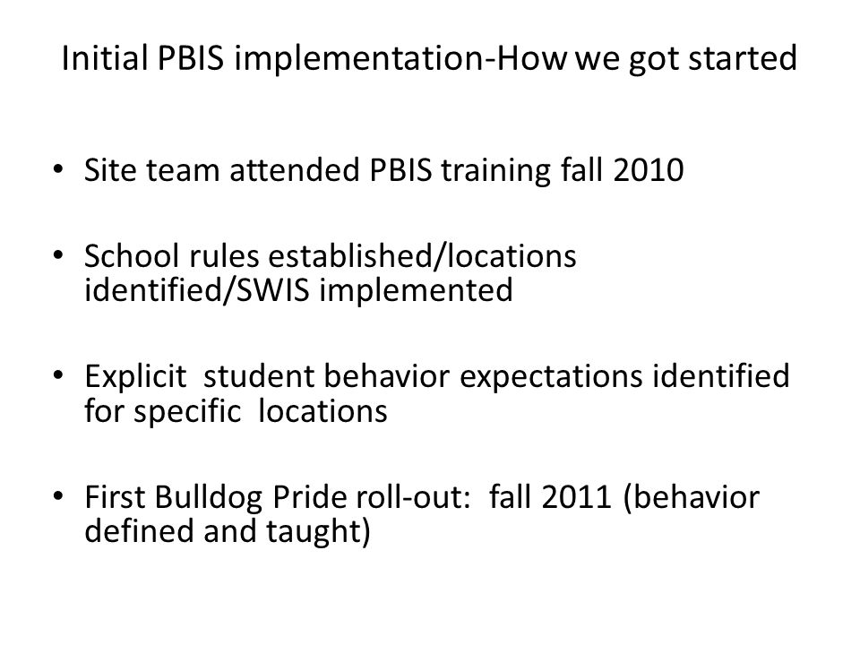 Initial PBIS implementation-How we got started Site team attended PBIS training fall 2010 School rules established/locations identified/SWIS implemented Explicit student behavior expectations identified for specific locations First Bulldog Pride roll-out: fall 2011 (behavior defined and taught)
