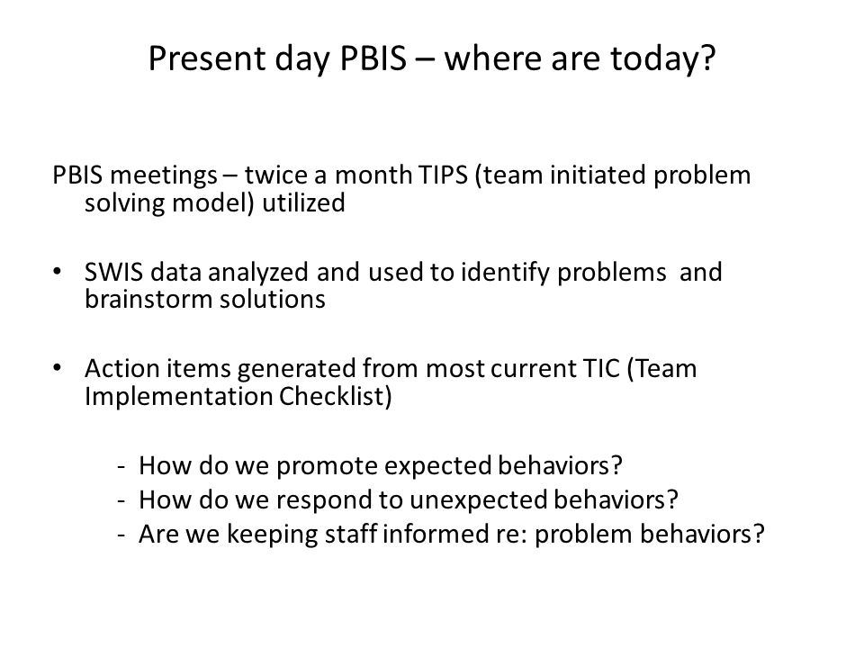 Present day PBIS – where are today? PBIS meetings – twice a month TIPS (team initiated problem solving model) utilized SWIS data analyzed and used to