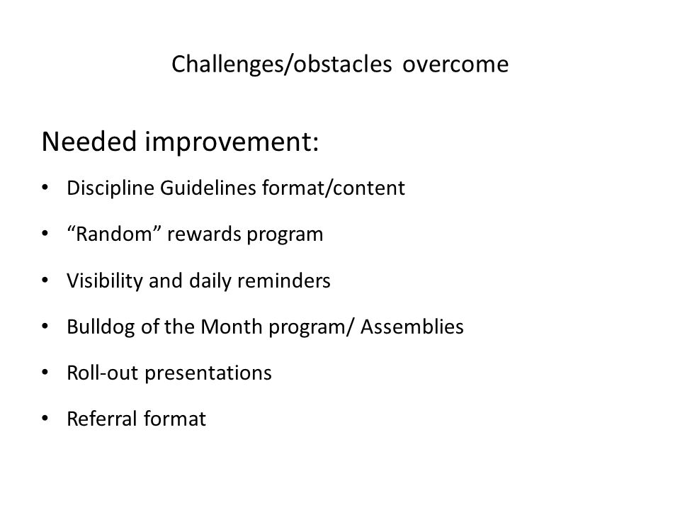 """Challenges/obstacles overcome Needed improvement: Discipline Guidelines format/content """"Random"""" rewards program Visibility and daily reminders Bulldog"""