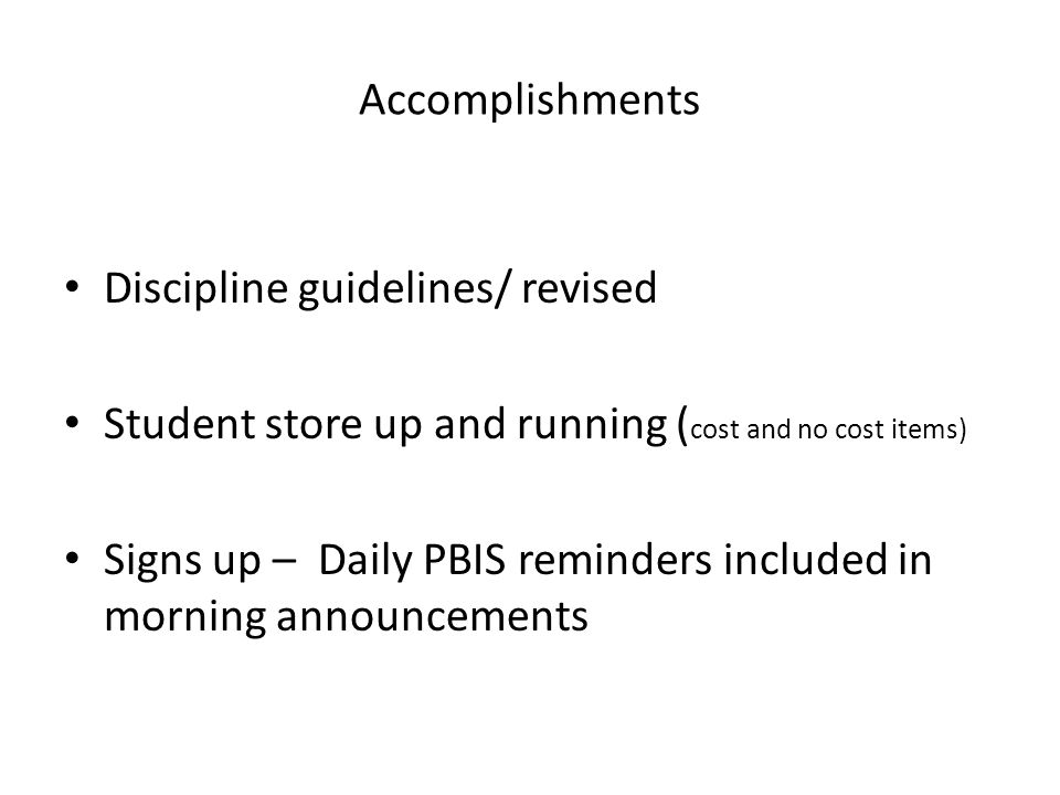 Accomplishments Discipline guidelines/ revised Student store up and running ( cost and no cost items) Signs up – Daily PBIS reminders included in morning announcements
