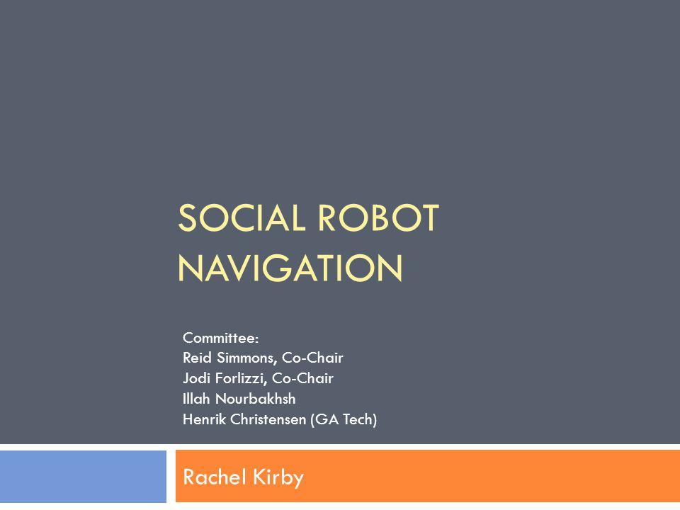 SOCIAL ROBOT NAVIGATION Rachel Kirby Committee: Reid Simmons, Co-Chair Jodi Forlizzi, Co-Chair Illah Nourbakhsh Henrik Christensen (GA Tech)