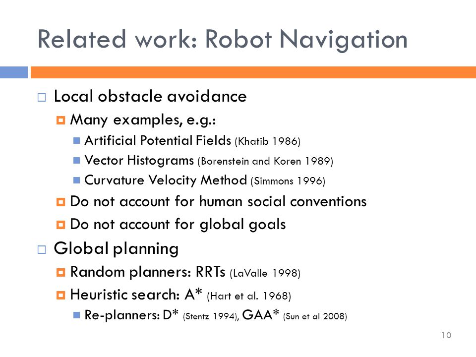  Local obstacle avoidance  Many examples, e.g.: Artificial Potential Fields (Khatib 1986) Vector Histograms (Borenstein and Koren 1989) Curvature Velocity Method (Simmons 1996)  Do not account for human social conventions  Do not account for global goals  Global planning  Random planners: RRTs (LaValle 1998)  Heuristic search: A* (Hart et al.