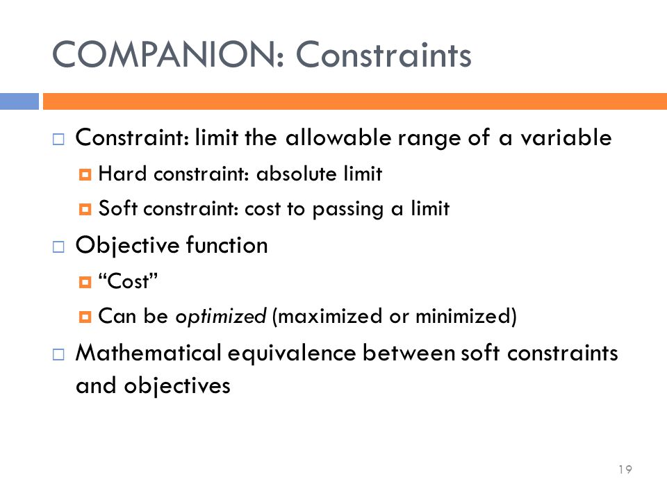  Constraint: limit the allowable range of a variable  Hard constraint: absolute limit  Soft constraint: cost to passing a limit  Objective function  Cost  Can be optimized (maximized or minimized)  Mathematical equivalence between soft constraints and objectives COMPANION: Constraints 19