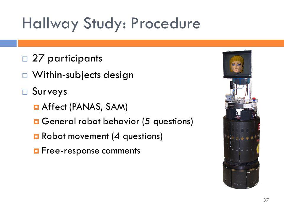 Hallway Study: Procedure  27 participants  Within-subjects design  Surveys  Affect (PANAS, SAM)  General robot behavior (5 questions)  Robot movement (4 questions)  Free-response comments 37