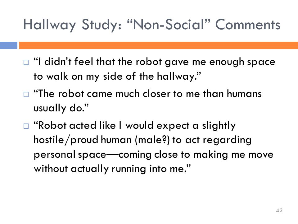  I didn't feel that the robot gave me enough space to walk on my side of the hallway.  The robot came much closer to me than humans usually do.  Robot acted like I would expect a slightly hostile/proud human (male ) to act regarding personal space—coming close to making me move without actually running into me. Hallway Study: Non-Social Comments 42