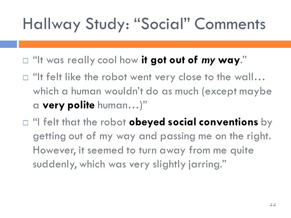  It was really cool how it got out of my way.  It felt like the robot went very close to the wall… which a human wouldn't do as much (except maybe a very polite human…)  I felt that the robot obeyed social conventions by getting out of my way and passing me on the right.
