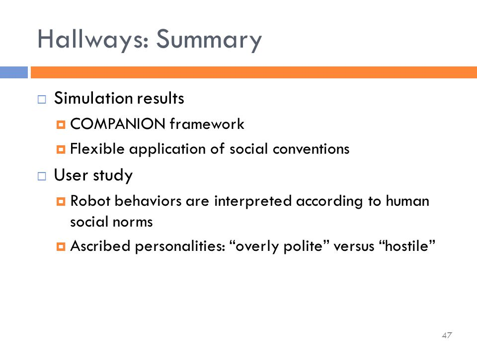  Simulation results  COMPANION framework  Flexible application of social conventions  User study  Robot behaviors are interpreted according to human social norms  Ascribed personalities: overly polite versus hostile Hallways: Summary 47