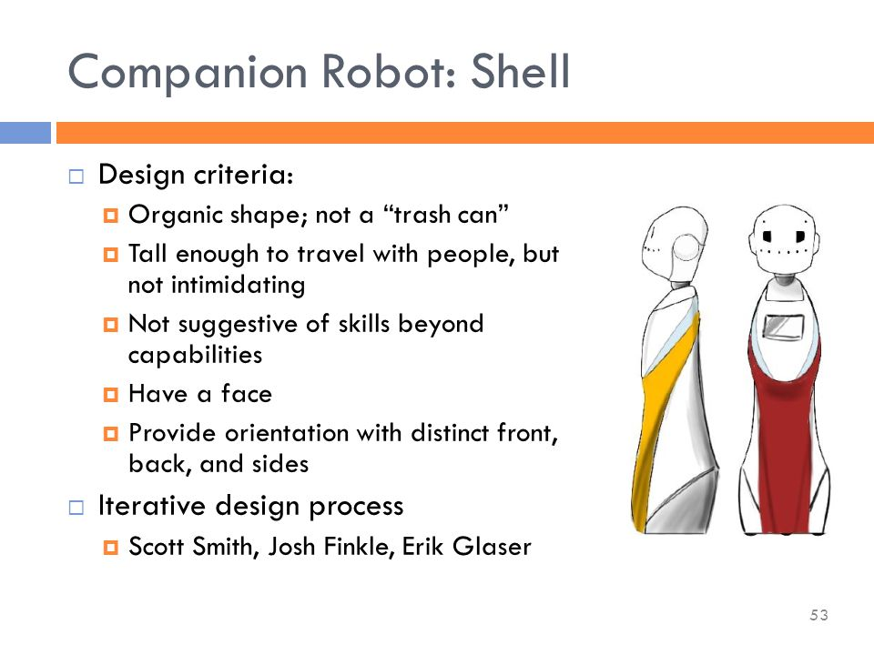 Companion Robot: Shell  Design criteria:  Organic shape; not a trash can  Tall enough to travel with people, but not intimidating  Not suggestive of skills beyond capabilities  Have a face  Provide orientation with distinct front, back, and sides  Iterative design process  Scott Smith, Josh Finkle, Erik Glaser 53