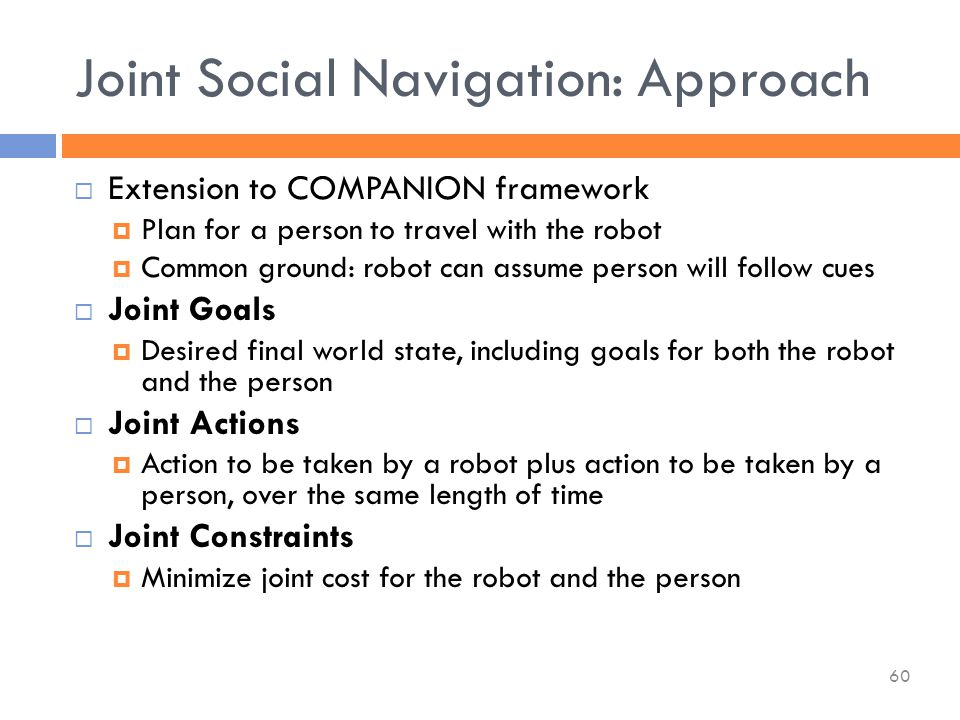  Extension to COMPANION framework  Plan for a person to travel with the robot  Common ground: robot can assume person will follow cues  Joint Goals  Desired final world state, including goals for both the robot and the person  Joint Actions  Action to be taken by a robot plus action to be taken by a person, over the same length of time  Joint Constraints  Minimize joint cost for the robot and the person Joint Social Navigation: Approach 60