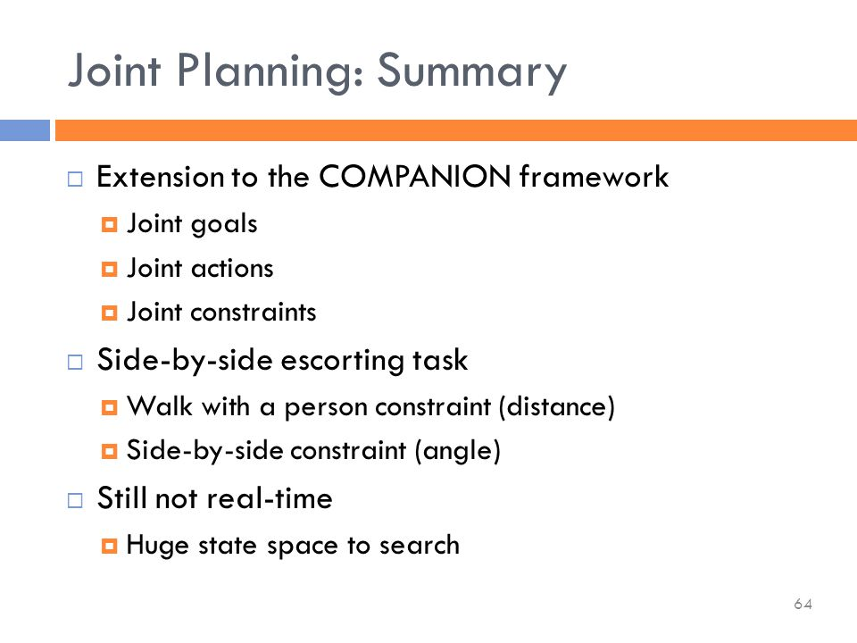  Extension to the COMPANION framework  Joint goals  Joint actions  Joint constraints  Side-by-side escorting task  Walk with a person constraint (distance)  Side-by-side constraint (angle)  Still not real-time  Huge state space to search Joint Planning: Summary 64