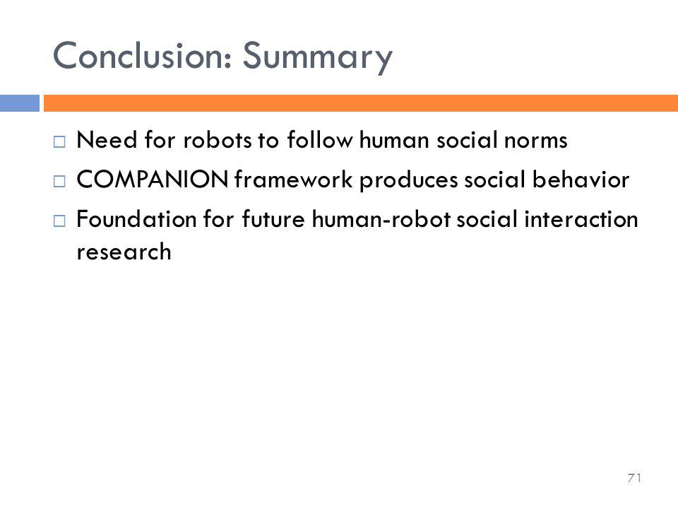  Need for robots to follow human social norms  COMPANION framework produces social behavior  Foundation for future human-robot social interaction research Conclusion: Summary 71