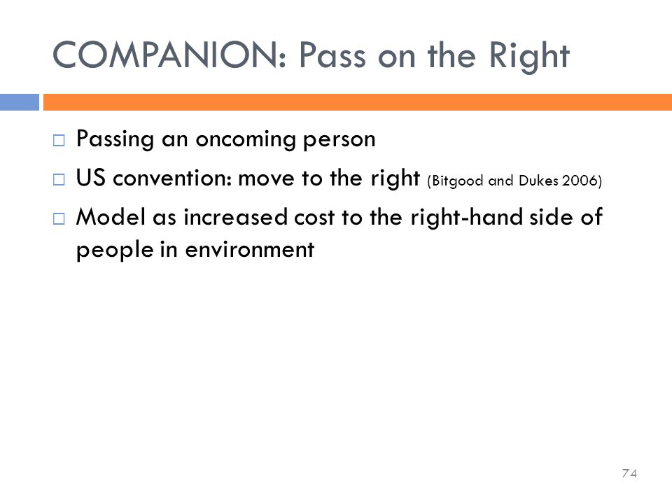  Passing an oncoming person  US convention: move to the right (Bitgood and Dukes 2006)  Model as increased cost to the right-hand side of people in environment COMPANION: Pass on the Right 74