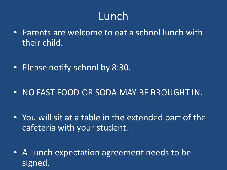 Lunch Parents are welcome to eat a school lunch with their child. Please notify school by 8:30. NO FAST FOOD OR SODA MAY BE BROUGHT IN. You will sit a