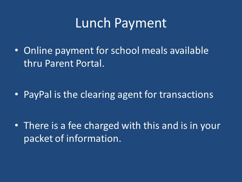 Lunch Payment Online payment for school meals available thru Parent Portal. PayPal is the clearing agent for transactions There is a fee charged with