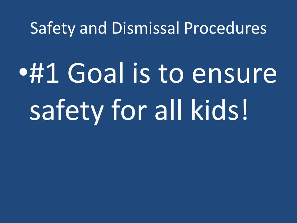 Safety and Dismissal Procedures #1 Goal is to ensure safety for all kids!