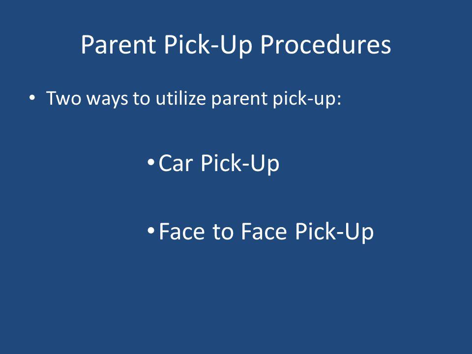 Parent Pick-Up Procedures Two ways to utilize parent pick-up: Car Pick-Up Face to Face Pick-Up