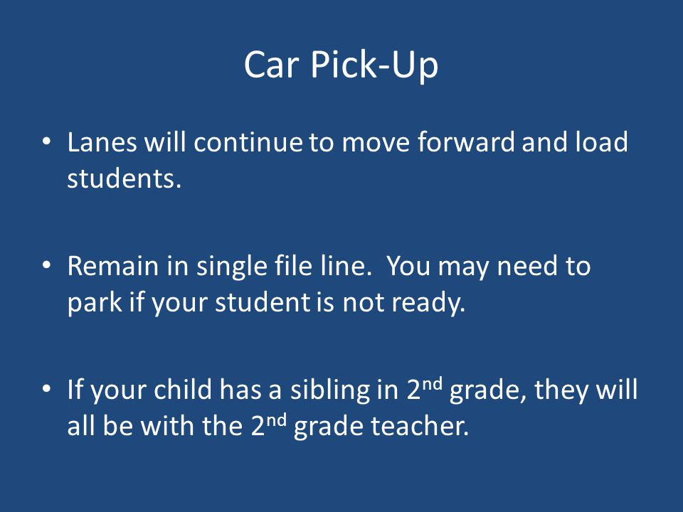 Car Pick-Up Lanes will continue to move forward and load students. Remain in single file line. You may need to park if your student is not ready. If y