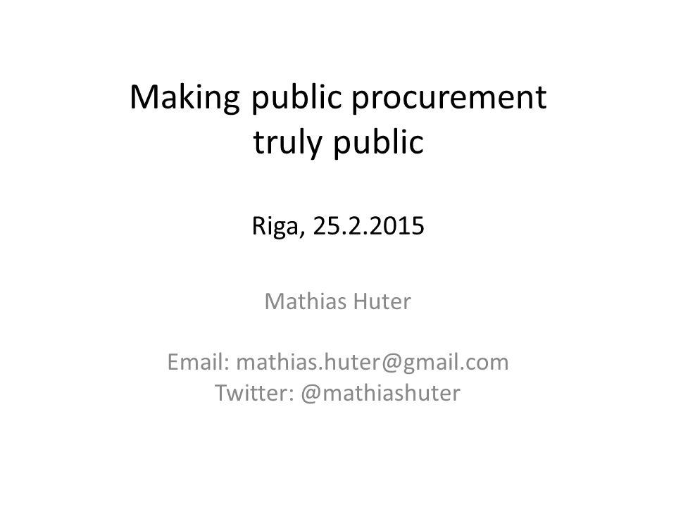 Making public procurement truly public Riga, 25.2.2015 Mathias Huter Email: mathias.huter@gmail.com Twitter: @mathiashuter