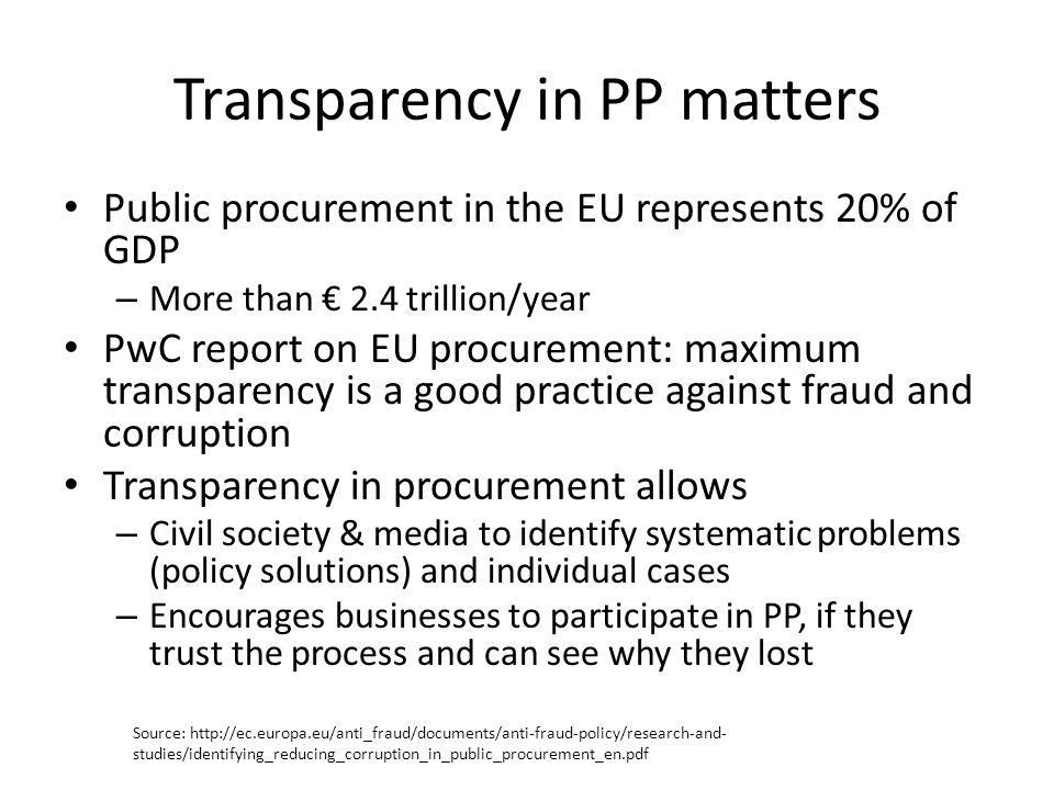 Transparency in PP matters Public procurement in the EU represents 20% of GDP – More than € 2.4 trillion/year PwC report on EU procurement: maximum tr