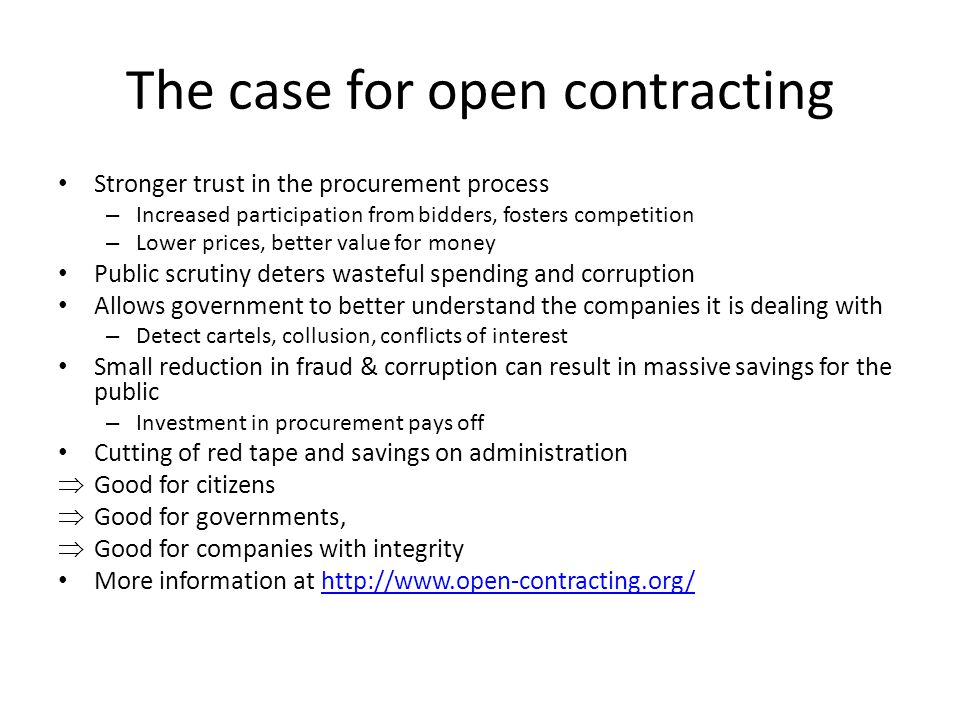 The case for open contracting Stronger trust in the procurement process – Increased participation from bidders, fosters competition – Lower prices, be