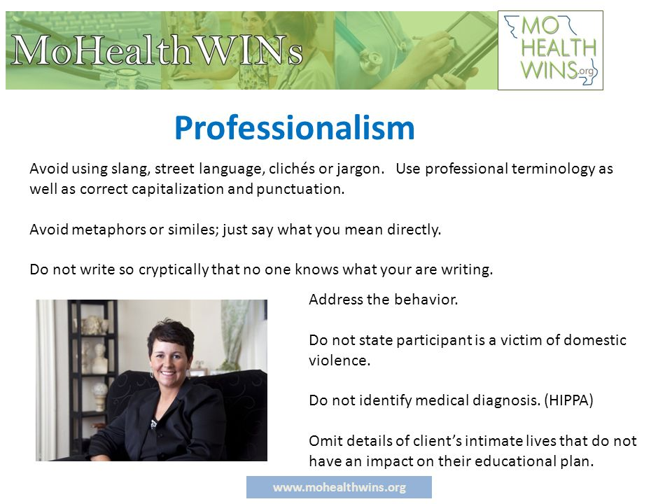 www.mohealthwins.org Writing Recommendations Write in a style that is: ◦ Factual - Accurate ◦ Objective; unbiased ◦ Specific ◦ Clear and to the point ◦ Initial and Date each entry