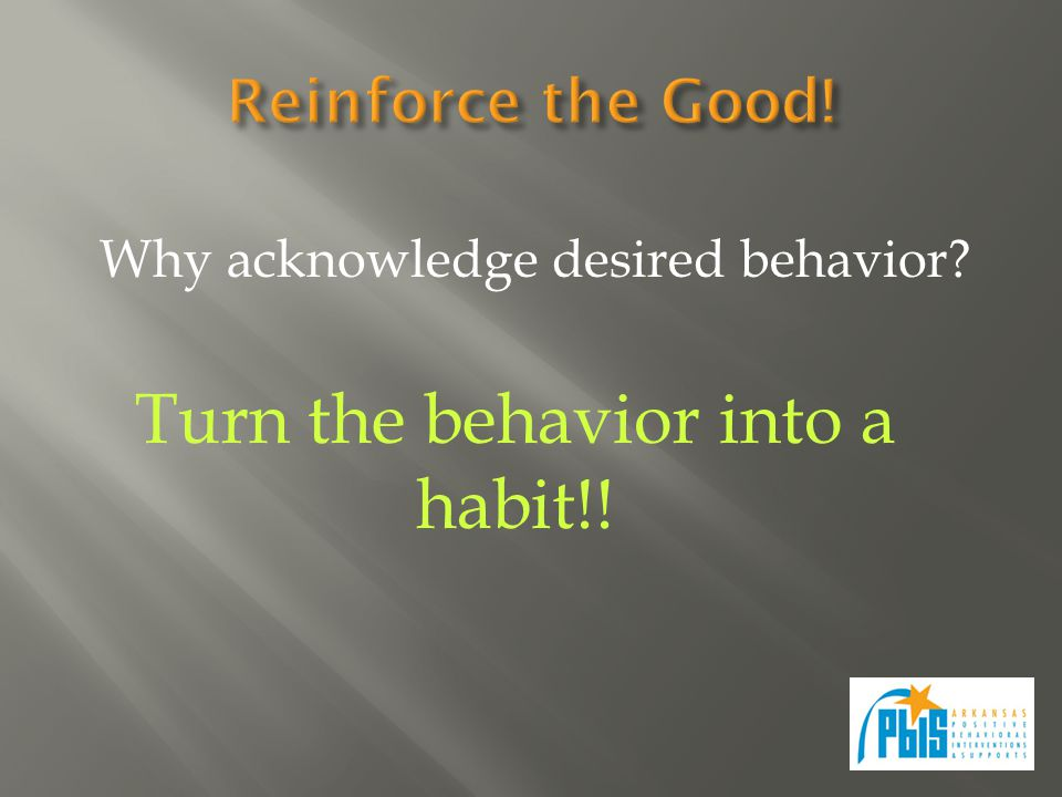 Why acknowledge desired behavior Turn the behavior into a habit!!