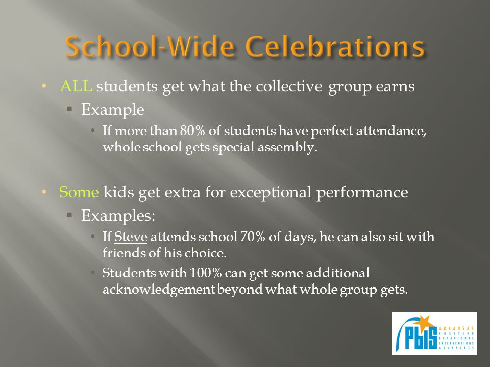 ALL students get what the collective group earns  Example If more than 80% of students have perfect attendance, whole school gets special assembly.