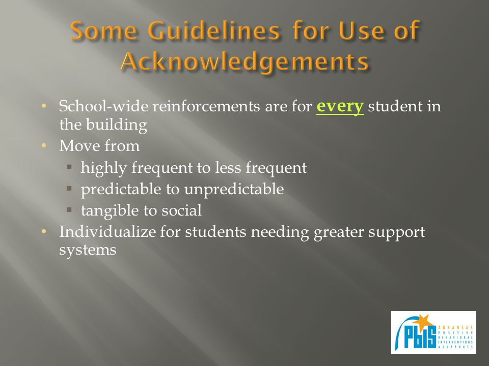 School-wide reinforcements are for every student in the building Move from  highly frequent to less frequent  predictable to unpredictable  tangible to social Individualize for students needing greater support systems