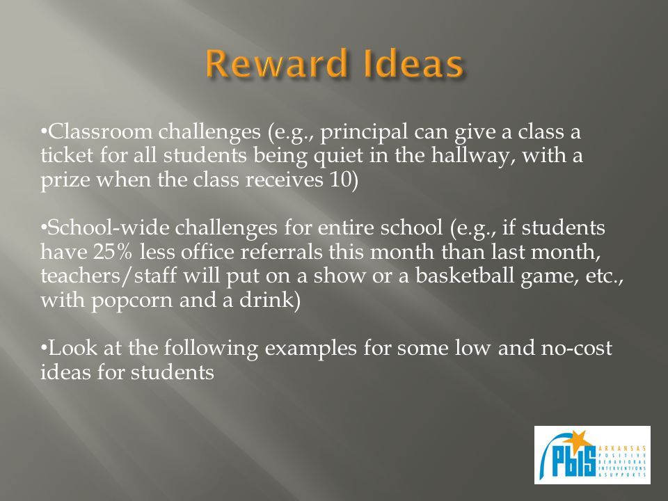 Classroom challenges (e.g., principal can give a class a ticket for all students being quiet in the hallway, with a prize when the class receives 10) School-wide challenges for entire school (e.g., if students have 25% less office referrals this month than last month, teachers/staff will put on a show or a basketball game, etc., with popcorn and a drink) Look at the following examples for some low and no-cost ideas for students