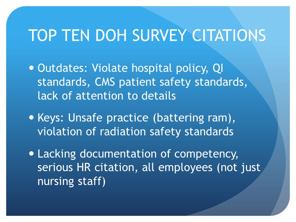 TOP TEN DOH SURVEY CITATIONS Outdates: Violate hospital policy, QI standards, CMS patient safety standards, lack of attention to details Keys: Unsafe
