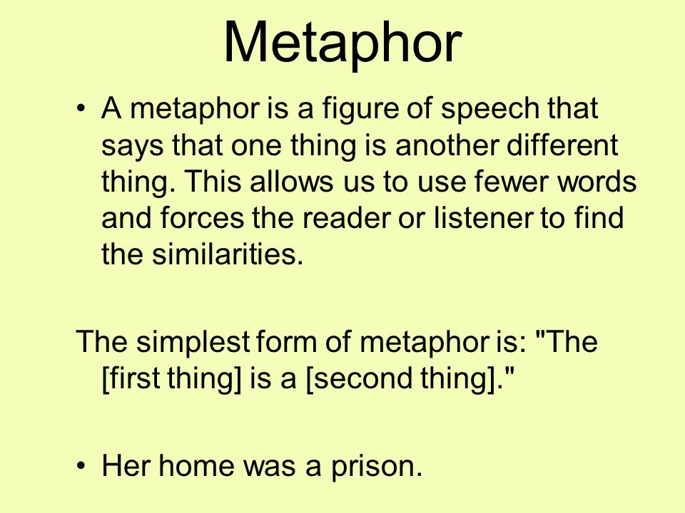 Metaphor A metaphor is a figure of speech that says that one thing is another different thing.