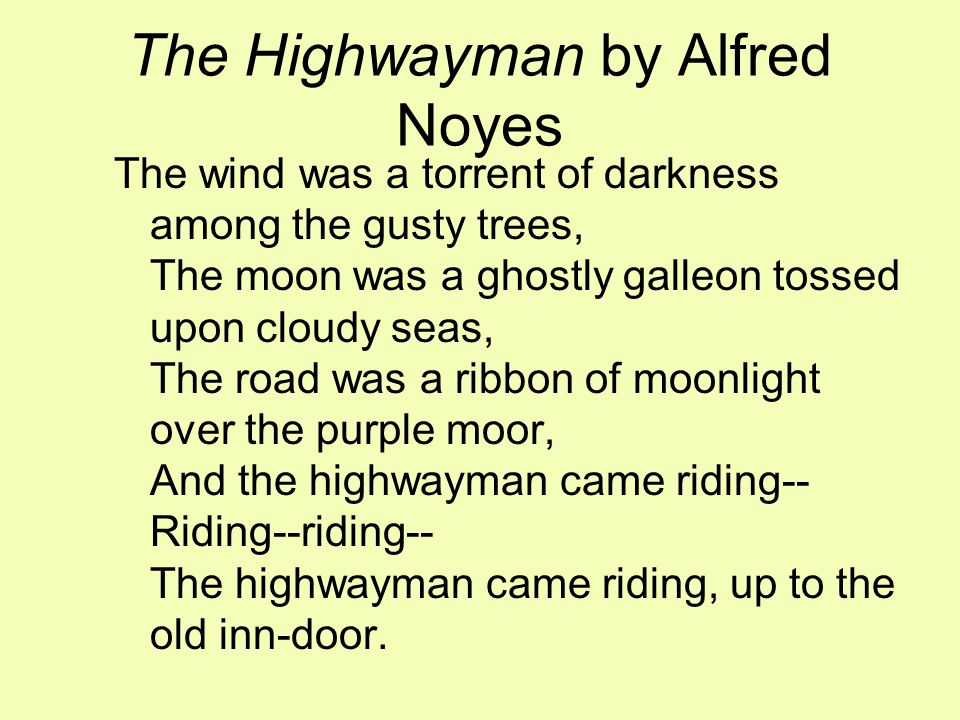 The Highwayman by Alfred Noyes The wind was a torrent of darkness among the gusty trees, The moon was a ghostly galleon tossed upon cloudy seas, The road was a ribbon of moonlight over the purple moor, And the highwayman came riding-- Riding--riding-- The highwayman came riding, up to the old inn-door.