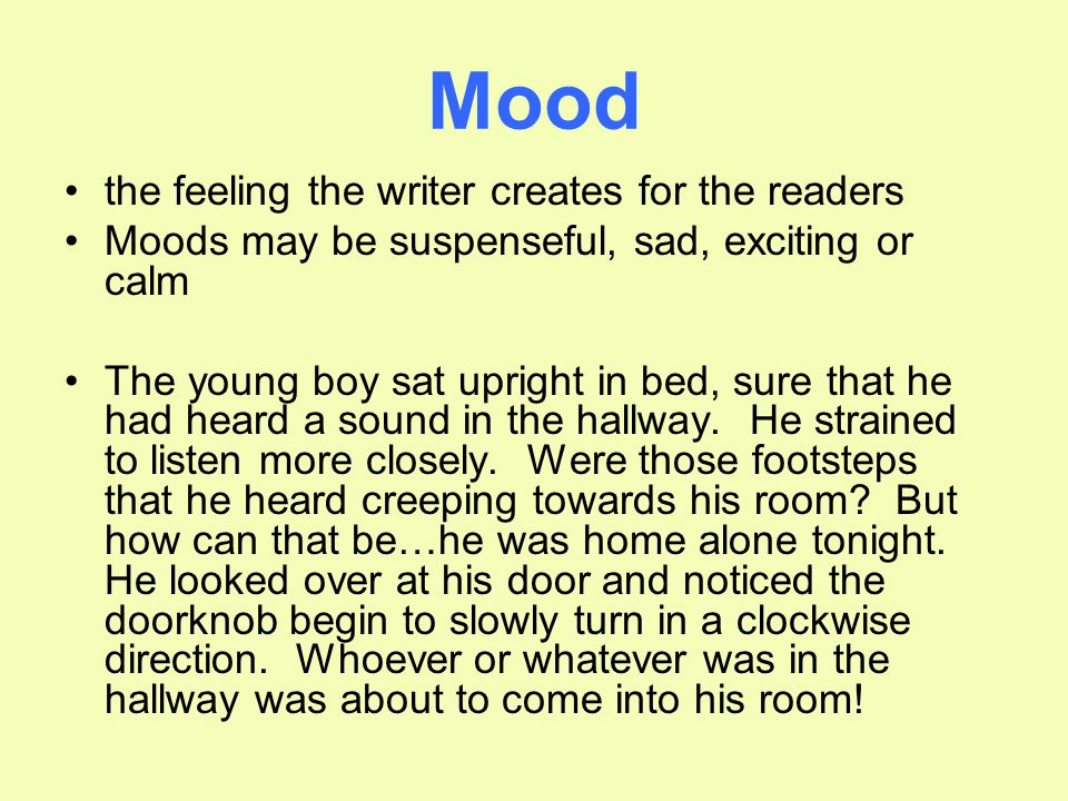 Mood the feeling the writer creates for the readers Moods may be suspenseful, sad, exciting or calm The young boy sat upright in bed, sure that he had heard a sound in the hallway.
