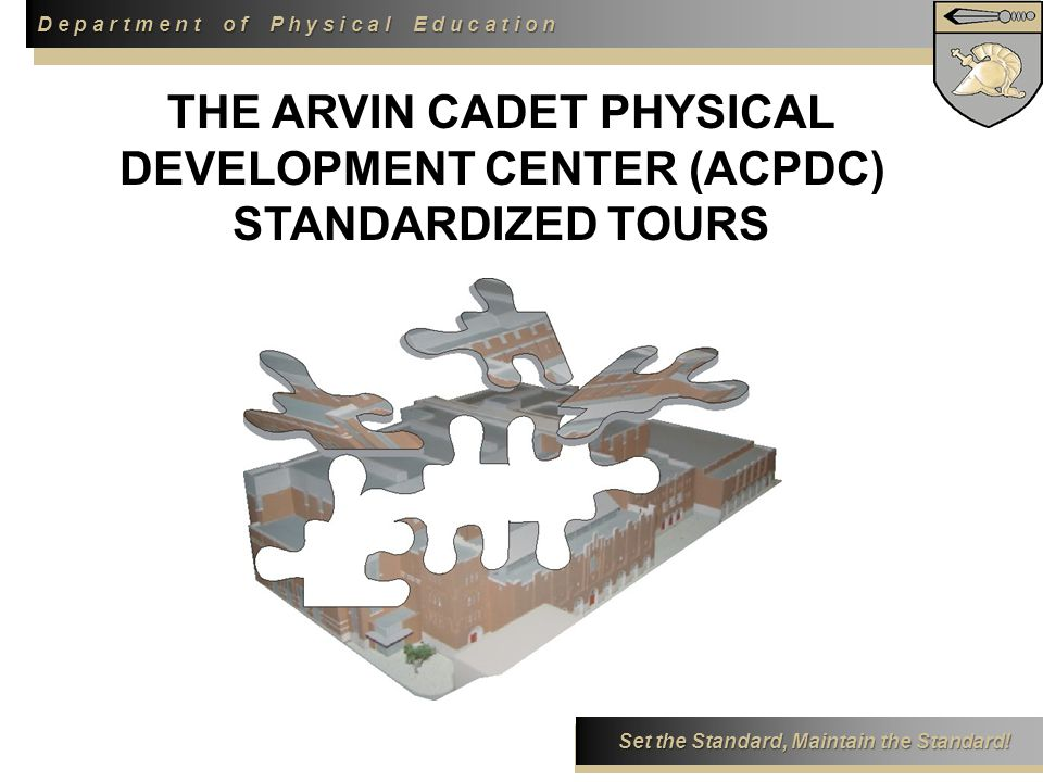 D e p a r t m e n t o f P h y s i c a l E d u c a t i o n Set the Standard, Maintain the Standard! THE ARVIN CADET PHYSICAL DEVELOPMENT CENTER (ACPDC)