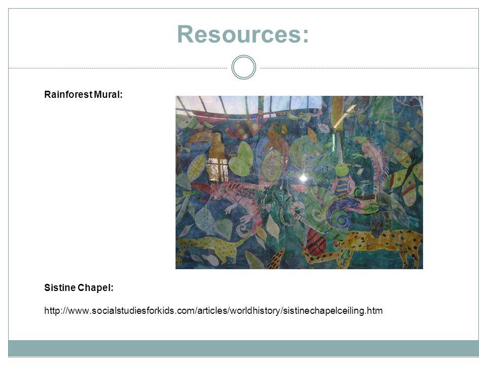 Resources: Rainforest Mural: Sistine Chapel: http://www.socialstudiesforkids.com/articles/worldhistory/sistinechapelceiling.htm
