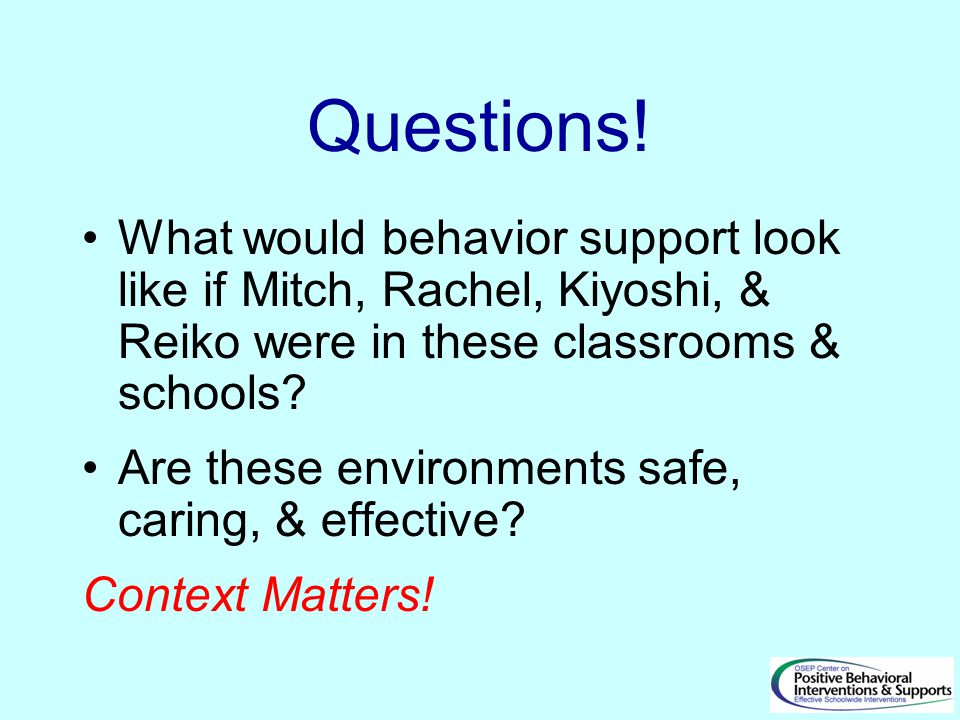 Questions! What would behavior support look like if Mitch, Rachel, Kiyoshi, & Reiko were in these classrooms & schools? Are these environments safe, c