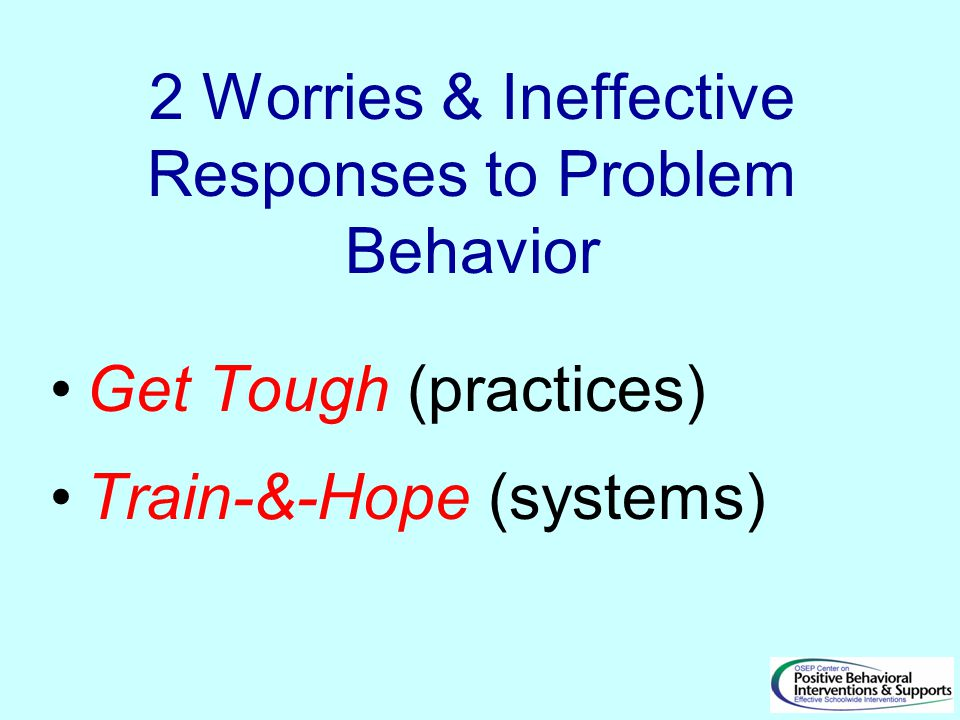 2 Worries & Ineffective Responses to Problem Behavior Get Tough (practices) Train-&-Hope (systems)