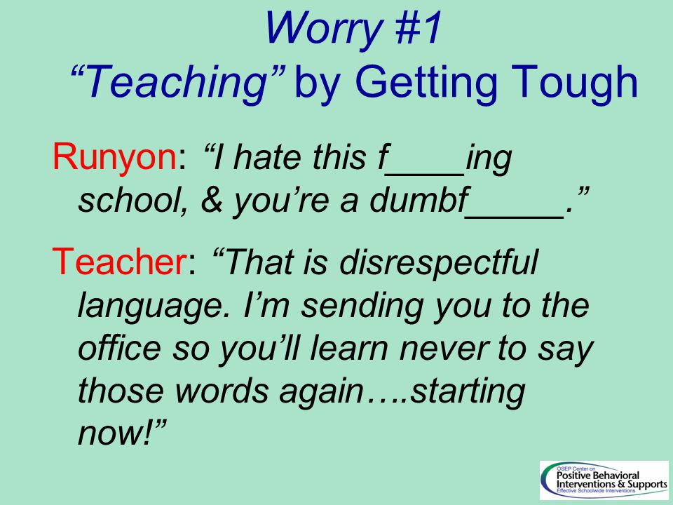Worry #1 Teaching by Getting Tough Runyon: I hate this f____ing school, & you're a dumbf_____. Teacher: That is disrespectful language.