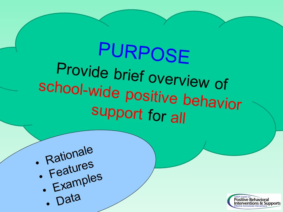 PURPOSE Provide brief overview of school-wide positive behavior support for all Rationale Features Examples Data