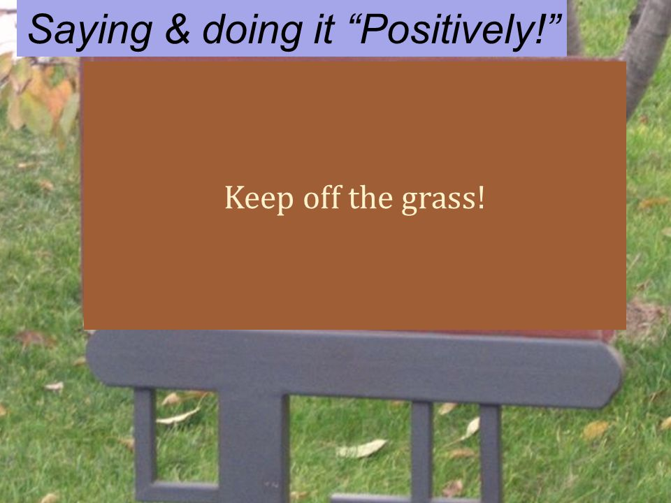 Saying & doing it Positively! Keep off the grass!
