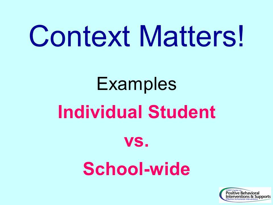 Context Matters! Examples Individual Student vs. School-wide