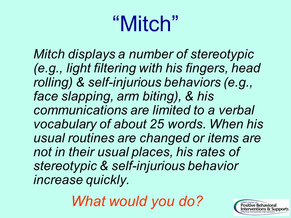 Mitch Mitch displays a number of stereotypic (e.g., light filtering with his fingers, head rolling) & self-injurious behaviors (e.g., face slapping, arm biting), & his communications are limited to a verbal vocabulary of about 25 words.