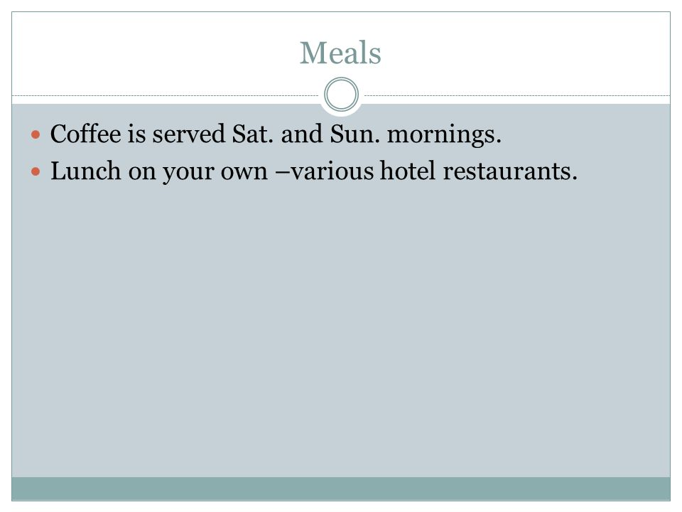 Meals Coffee is served Sat. and Sun. mornings. Lunch on your own –various hotel restaurants.