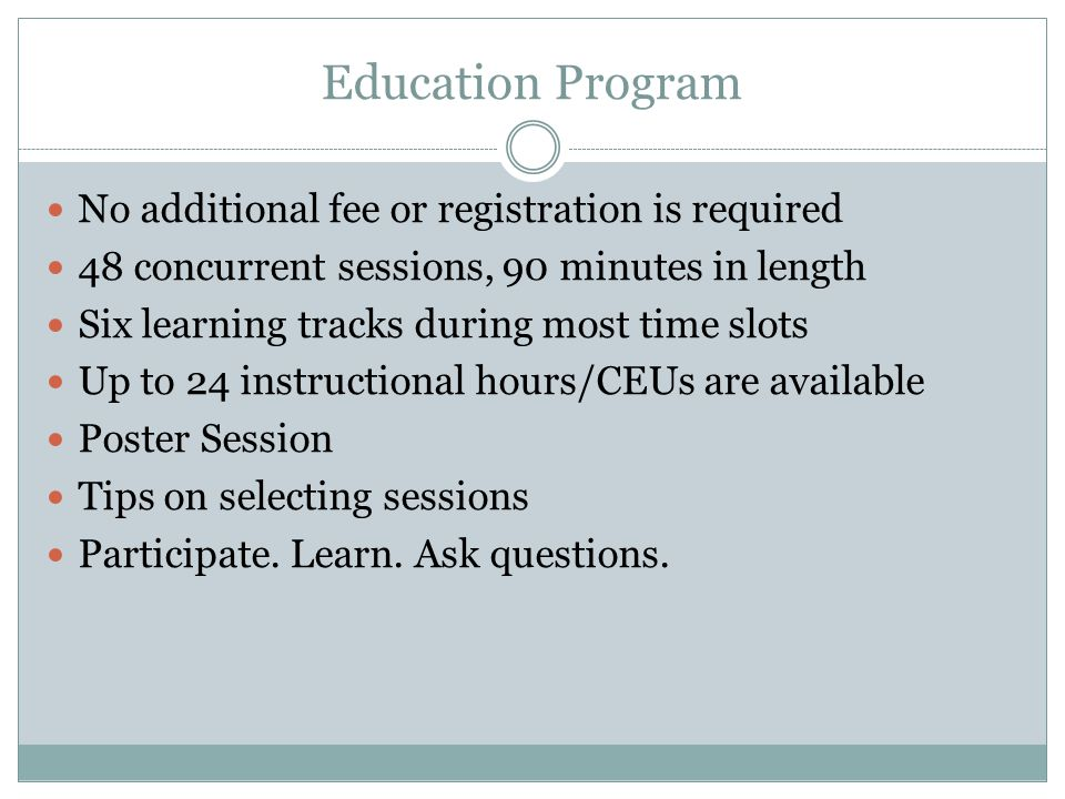 Education Program No additional fee or registration is required 48 concurrent sessions, 90 minutes in length Six learning tracks during most time slot