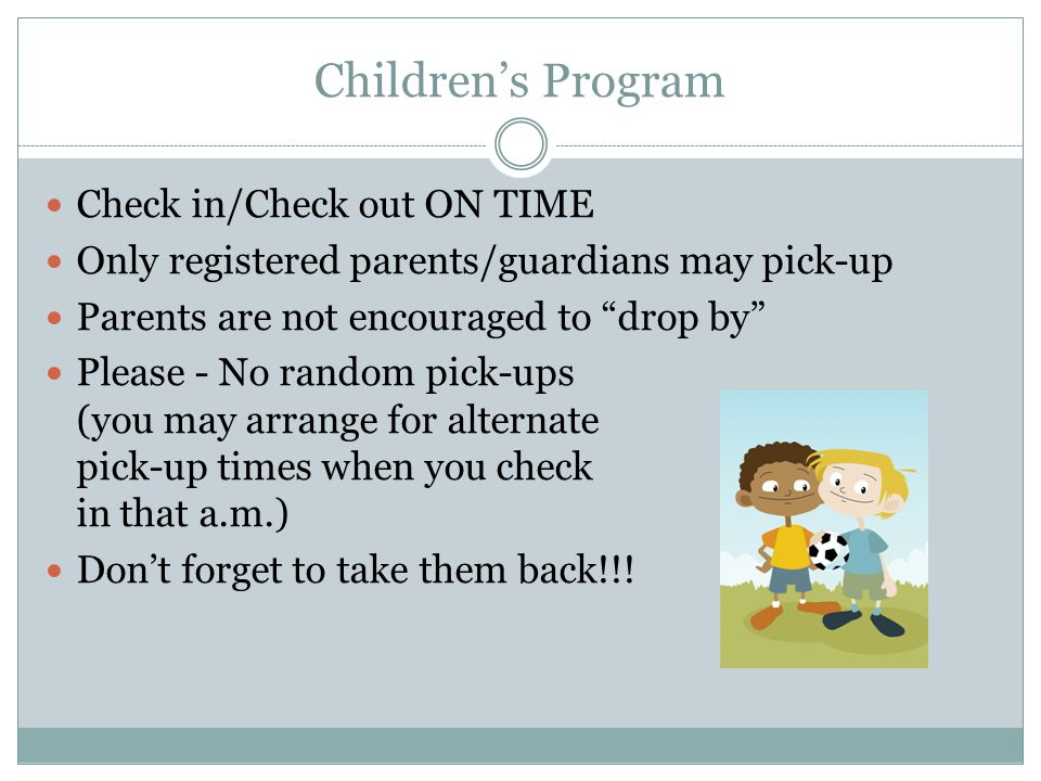 "Children's Program Check in/Check out ON TIME Only registered parents/guardians may pick-up Parents are not encouraged to ""drop by"" Please - No random"