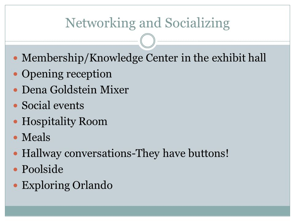 Networking and Socializing Membership/Knowledge Center in the exhibit hall Opening reception Dena Goldstein Mixer Social events Hospitality Room Meals
