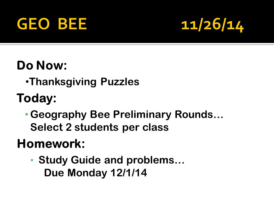 Do Now: Thanksgiving Puzzles Today: Geography Bee Preliminary Rounds… Select 2 students per class Homework: Study Guide and problems… Due Monday 12/1/