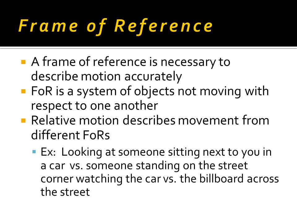  A frame of reference is necessary to describe motion accurately  FoR is a system of objects not moving with respect to one another  Relative motio