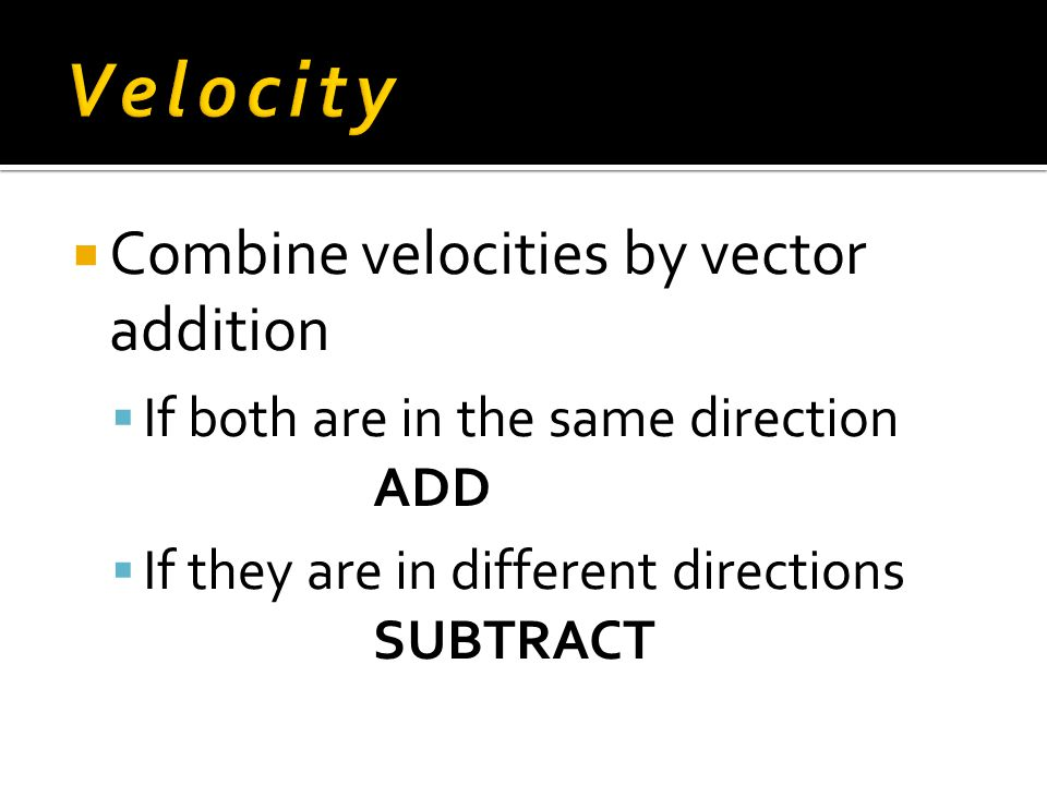  Combine velocities by vector addition  If both are in the same direction ADD  If they are in different directions SUBTRACT