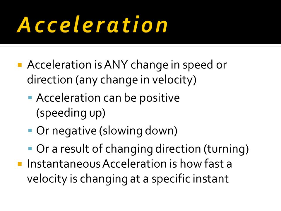  Acceleration is ANY change in speed or direction (any change in velocity)  Acceleration can be positive (speeding up)  Or negative (slowing down)